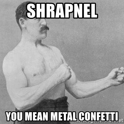 overly manly man - Shrapnel YoU mean metal confetti
