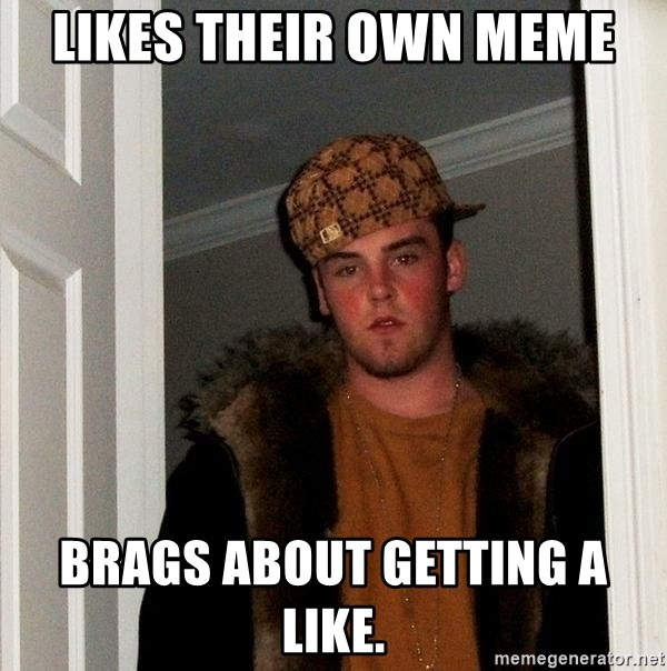 Scumbag Steve - likes their own meme brags about getting a like.
