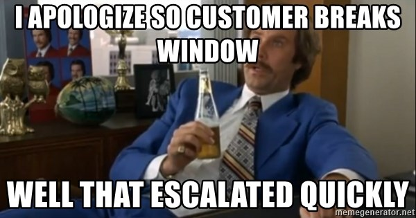 well that escalated quickly  - I apologize so customer breaks window Well that escalated quickly