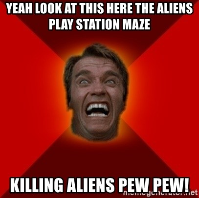 Angry Arnold - YEAH LOOK AT THIS HERE THE ALIENS PLAY STATION MAZE KILLING ALIENS PEW PEW!