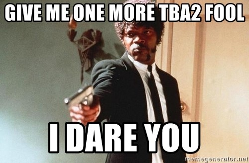 I double dare you - give me one more tba2 fool I dare you