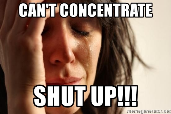 First World Problems - CAN'T CONCENTRATE  SHUT UP!!!