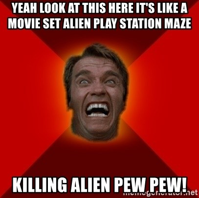 Angry Arnold - YEAH LOOK AT THIS HERE IT'S LIKE A MOVIE SET ALIEN PLAY STATION MAZE KILLING ALIEN PEW PEW!