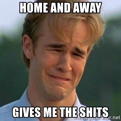 90s Problems - HOME AND AWAY GIVES ME THE SHITS