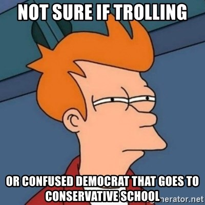 Not sure if troll - NOT SURE IF Trolling or confused democrat that goes to conservative school