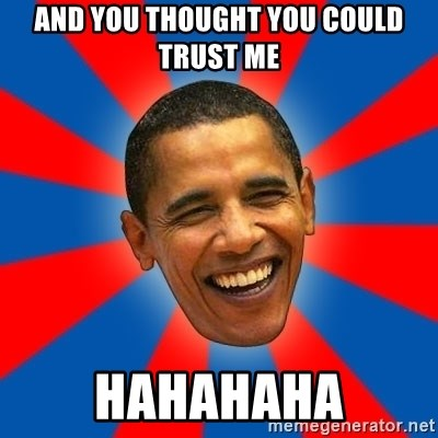 Obama - AND YOU THOUGHT YOU COULD TRUST ME HAHAHAHA