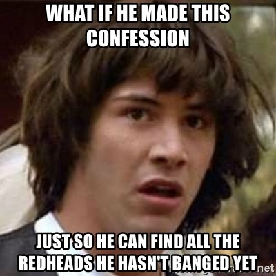 Conspiracy Keanu - What if He made this confession Just so he can find all the redheads he hasn't banged yet