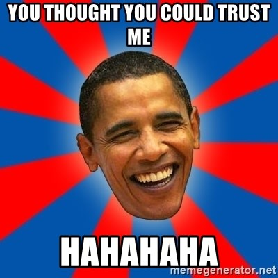 Obama - YOU THOUGHT YOU COULD TRUST ME HAHAHAHA