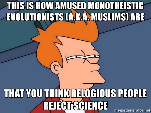 Futurama Fry - this is how amused monotheistic evolutionists (a.k.a. muslims) are that you think relogious people reject science