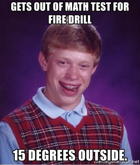 Bad Luck Brian - Gets out of math test for fire drill 15 degrees outside.