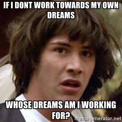 Conspiracy Keanu - if i dont work towards my own dreams whose dreams am i working for?