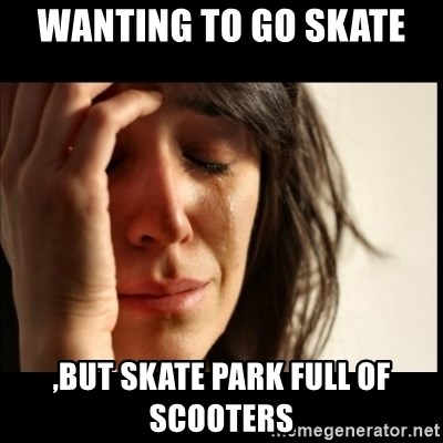 First World Problems - wanting to go skate  ,but skate park full of scooters