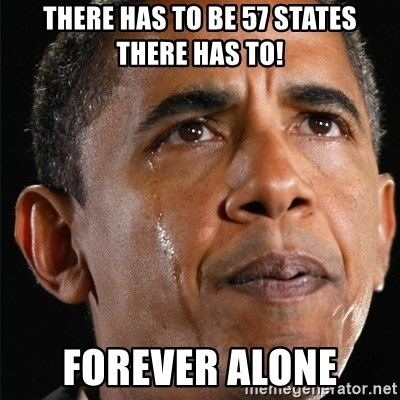 Obama Crying - THERE HAS TO BE 57 STATES THERE HAS TO! FOREVER ALONE