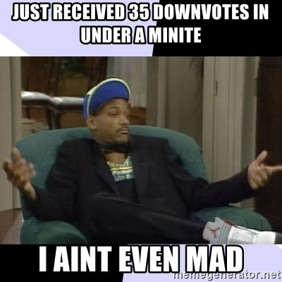 I Aint Even Mad Will - Just received 35 downvotes in under a minite I aint even mad