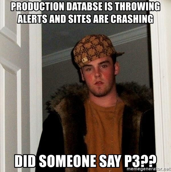 Scumbag Steve - Production databse is throwing alerts and sites are crashing did someone say p3??