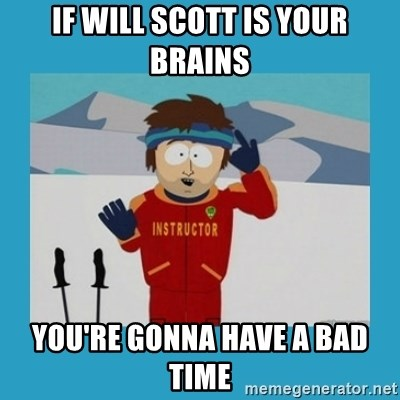 you're gonna have a bad time guy - If will scott is your brains you're gonna have a bad time
