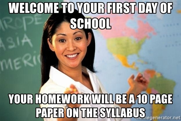 Unhelpful High School Teacher - welcome to your first day of school your homework will be a 10 page paper on the syllabus