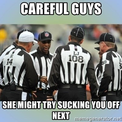 NFL Ref Meeting - CAREFUL GUYS SHE MIGHT TRY SUCKING YOU OFF NEXT