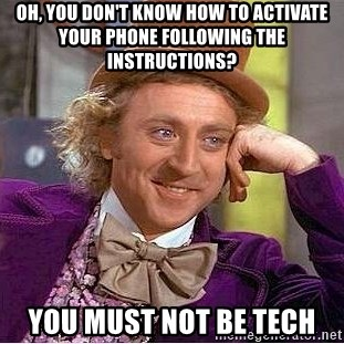 Willy Wonka - oh, you don't know how to activate your phone following the instructions?  you must not be tech
