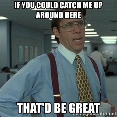 Yeah that'd be great... - if you could catch me up around here that'd be great