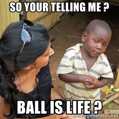 skeptical black kid - SO YOUR TELLING ME ? BALL IS LIFE ?