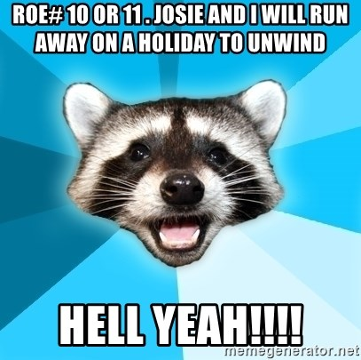 Lame Pun Coon - Roe# 10 or 11 . josie and i will run away on a holiday to unwind hell yeah!!!!