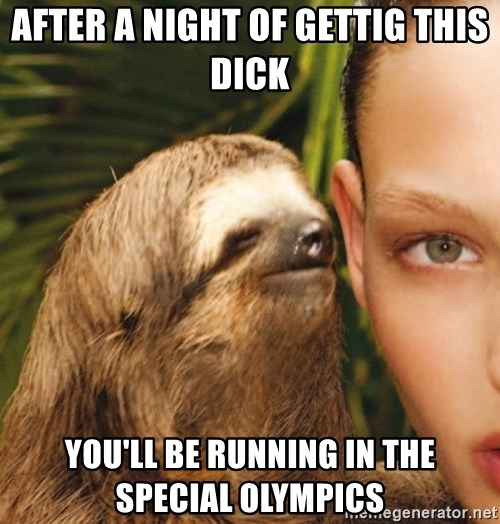 The Rape Sloth - After A night Of gettig this dick  You'll be ruNning in the special Olympics