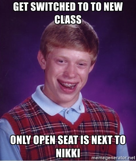 Bad Luck Brian - GET SWITCHED TO TO NEW CLASS ONLY OPEN SEAT IS NEXT TO NIKKI