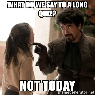 Not today arya - what do we say to a long quiz? not today
