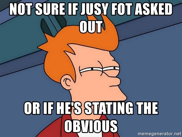 Futurama Fry - not sure if jusy fot asked out or if he's stating the obvious