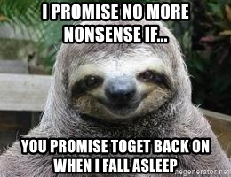 Sexual Sloth - I promise no more nonsense if... you promise toget back on when I fall asleep