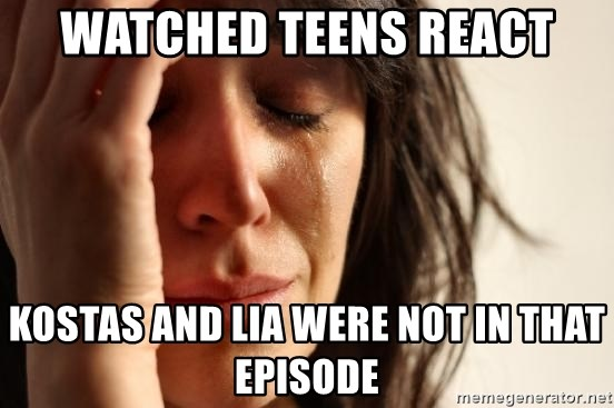First World Problems - WATCHED TEENS REACT KOSTAS AND LIA WERE NOT IN THAT EPISODE