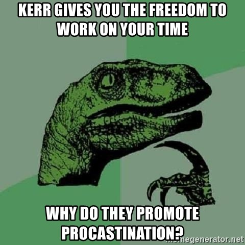 Philosoraptor - Kerr gives you the freedom to work on your time why do they promote procastination?