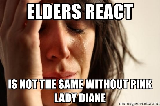 First World Problems - ELDERS REACT IS NOT THE SAME WITHOUT PINK LADY DIANE