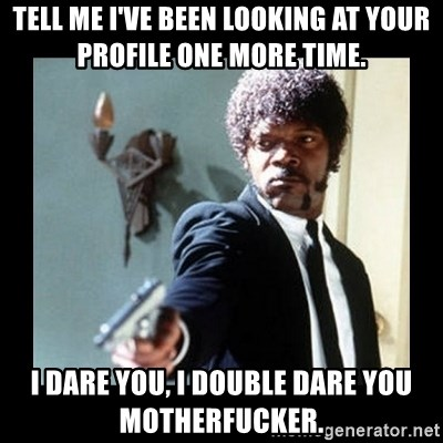 I dare you! I double dare you motherfucker! - Tell me I've been looking at your profile one more time. I dare you, I double dare you motherfucker.