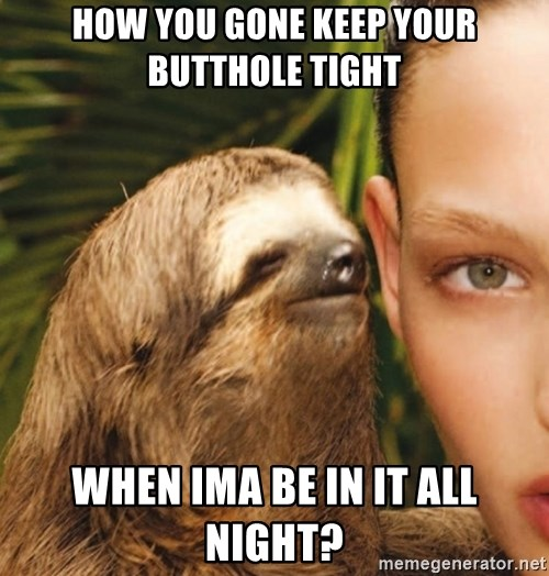 The Rape Sloth - How You gone keep your butthole tight when ima be in it all night?