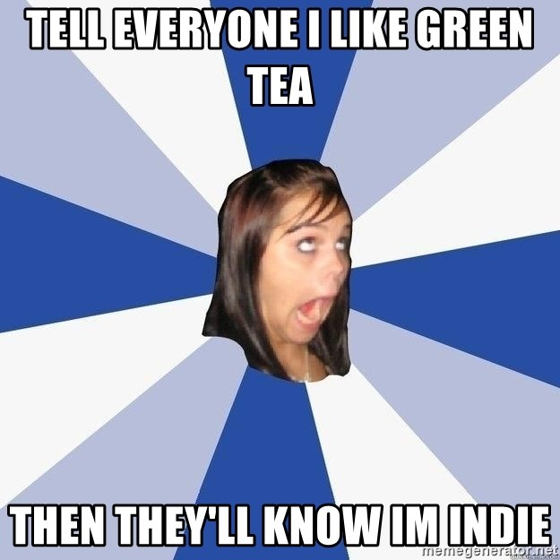 Annoying Facebook Girl - Tell everyone I like Green tea then they'll know im indie