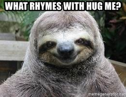 Sexual Sloth - what rhymes with hug me?