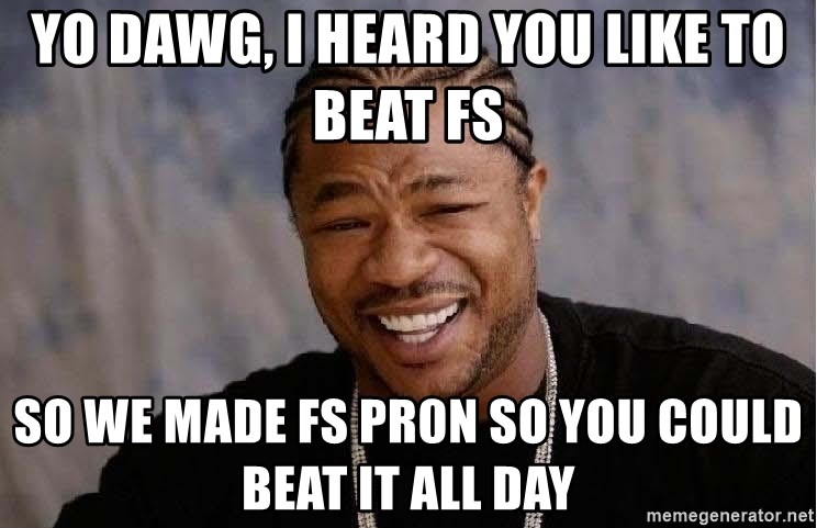 Yo Dawg - Yo dawg, I heard you like to beat FS So we made fs pr0n so you could beat it all day
