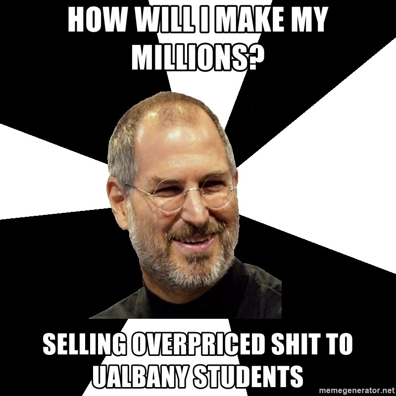 Steve Jobs Says - how will I make my millions? selling overpriced shit to ualbany students