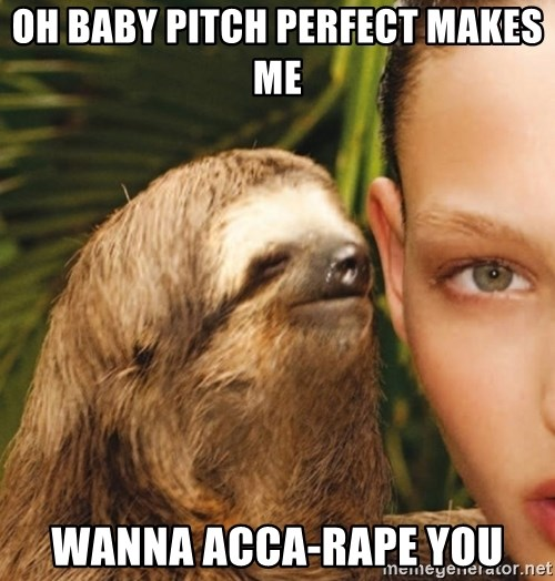 The Rape Sloth - Oh baby pitch perfect Makes me Wanna Acca-rape you