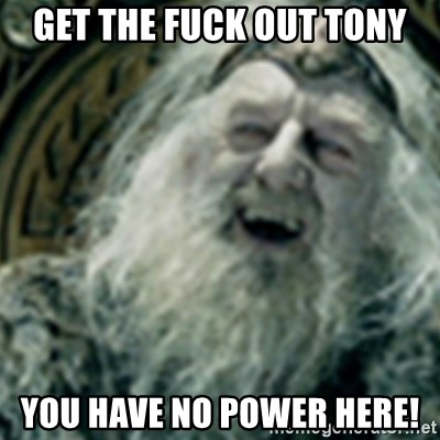 you have no power here - get the fuck out tony you have no power here!