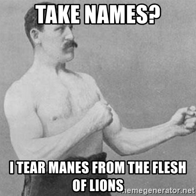 overly manly man - Take names? i tear manes from the flesh of lions
