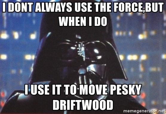 Darth Vader - i dont always use the force,but when i do i use it to move pesky driftwood