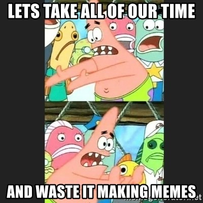 Pushing Patrick - LETS TAKE ALL OF OUR TIME AND WASTE IT MAKING MEMES