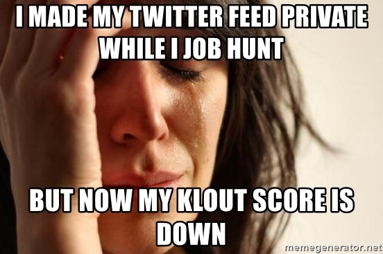 First World Problems - I made my Twitter feed private while I job hunt but now my klout score is down
