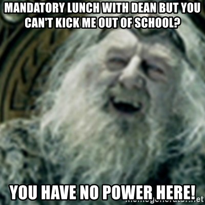 you have no power here - Mandatory lunch with dean but you can't kick me out of school? you have no power here!