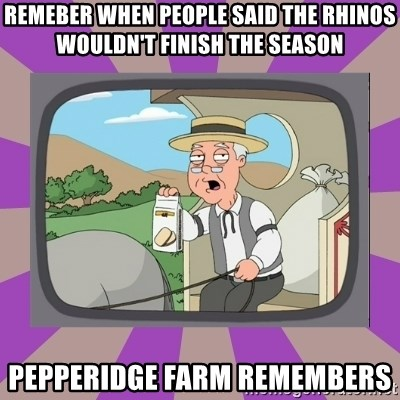 Pepperidge Farm Remembers FG - Remeber when people said the rhinos wouldn't finish the season pepperidge farm remembers