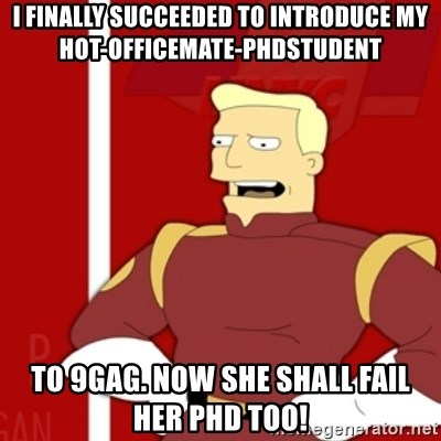 Zapp Brannigan - I finally succeeded to introduce my hot-officemate-phdstudent to 9gag. Now she shall fail her phd too!