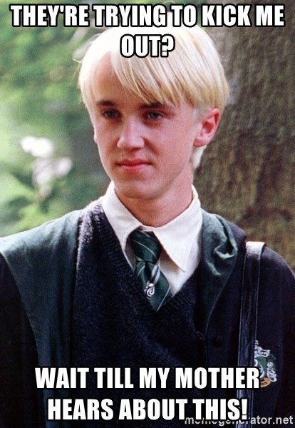 Draco Malfoy - they're trying to kick me out?     wait till my mother hears about this!